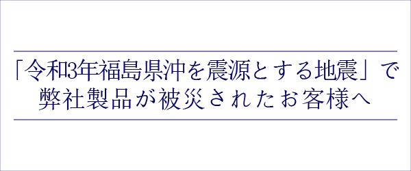 「令和3年福島県沖を震源とする地震」により弊社製品が被災されたお客様へ